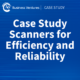 Case Study Scanners for Efficiency and Reliability